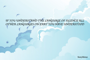 IF YOU UNDERSTAND THE LANGUAGE OF SILENCE ALL OTHER LANGUAGES ON EART YOU HAVE UNDERSTOOD