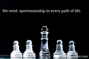 We need  sportsmanship in every path of life.
