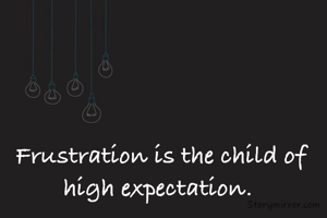 Frustration is the child of high expectation.