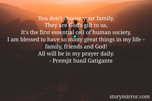 You don't choose your family, They are God's gift to us, It's the first essential cell of human society, I am blessed to have so many great things in my life – family, friends and God! All will be in my prayer daily.        - Premjit Sunil Gatigante