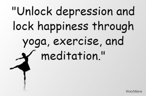"""""""Unlock depression and lock happiness through yoga, exercise, and meditation."""""""