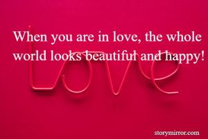 When you are in love, the whole world looks beautiful and happy!