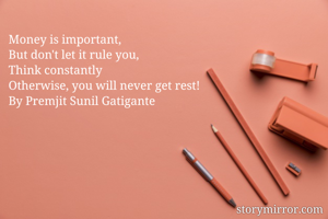 Money is important, But don't let it rule you, Think constantly Otherwise, you will never get rest! By Premjit Sunil Gatigante