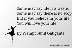 Some may say life is a waste, Some may say there is no scope, But if you believe in your life, You will love your life !  By Premjit Sunil Gatigante