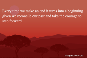 Every time we make an end it turns into a beginning given we reconcile our past and take the courage to step forward.