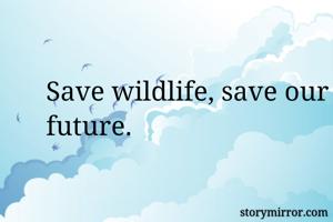 Save wildlife, save our future.