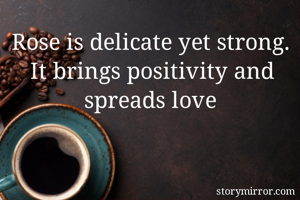 Rose is delicate yet strong. It brings positivity and spreads love