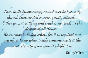 Love, in its truest energy cannot ever be lost, only shared, transcended or even greatly missed.... Either way, it stills us and touches our souls as the deepest of all things... Never cease in loving others for it is required and you never know when inside someone needs it the most, eternity spins upon the light it is.