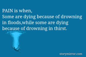 PAIN is when,  Some are dying because of drowning in floods,while some are dying because of drowning in thirst.