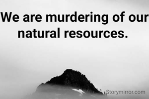 We are murdering of our natural resources.