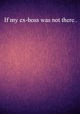 If My Ex-Boss Was Not There..