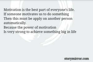 Motivation is the best part of everyone's life. If someone motivates us to do something Then this must be apply on another person automatically. Because the power of motivation  Is very strong to achieve something big in life