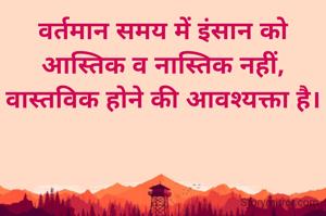 वर्तमान समय में इंसान को आस्तिक व नास्तिक नहीं, वास्तविक होने की आवश्यक्ता है। डॉ श्रीप्रकाश यादव