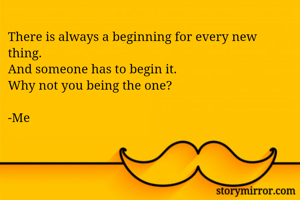 There is always a beginning for every new thing. And someone has to begin it.  Why not you being the one?  -Me