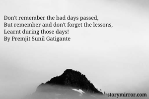Don't remember the bad days passed, But remember and don't forget the lessons, Learnt during those days! By Premjit Sunil Gatigante