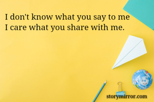 I don't know what you say to me I care what you share with me.