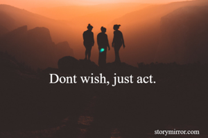 Dont wish, just act.