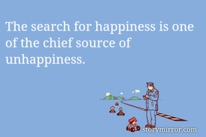 The search for happiness is one of the chief source of unhappiness.