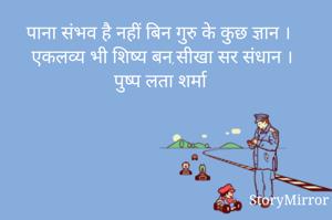 पाना संभव है नहीं बिन गुरु के कुछ ज्ञान । एकलव्य भी शिष्य बन,सीखा सर संधान । पुष्प लता शर्मा