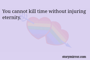 You cannot kill time without injuring eternity.