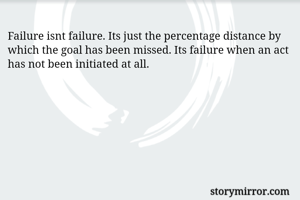 Failure isnt failure. Its just the percentage distance by which the goal has been missed. Its failure when an act has not been initiated at all.