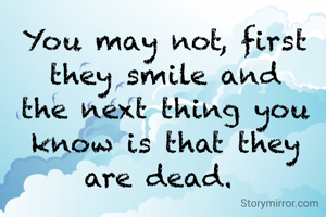 You may not, first they smile and the next thing you know is that they are dead.