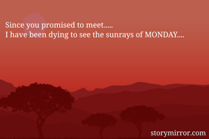 Since you promised to meet..... I have been dying to see the sunrays of MONDAY....