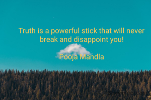 Truth is a powerful stick that will never break and disappoint you!  Pooja Mandla