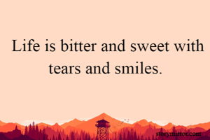 Life is bitter and sweet with tears and smiles.