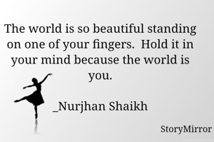 The world is so beautiful standing on one of your fingers.  Hold it in your mind because the world is you.  _Nurjhan Shaikh