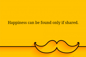 Happiness can be found only if shared.