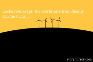 Lockdown keeps  the world safe from deadly corona virus....