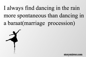 I always find dancing in the rain more spontaneous than dancing in a baraat(marriage  procession)