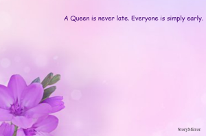 A Queen is never late. Everyone is simply early.