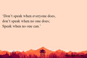 'Don't speak when everyone does, don't speak when no one does; Speak when no one can.'