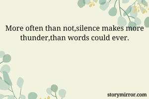 More often than not,silence makes more thunder,than words could ever.
