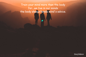 Train your mind more than the body for...we live in our minds the body always heeds mind's advice.