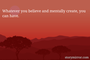 Whatever you believe and mentally create, you can have.