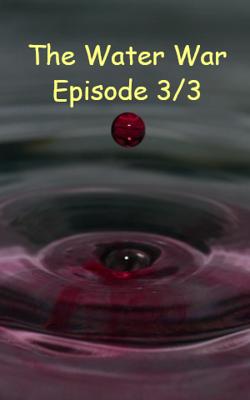 The Water War Episode 3/3