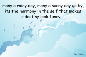 many a rainy day, many a sunny day go by, its the harmony in the self that makes destiny look funny.