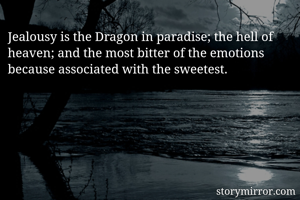 Jealousy is the Dragon in paradise; the hell of heaven; and the most bitter of the emotions because associated with the sweetest.