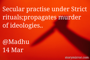 Secular practise under Strict rituals;propagates murder of ideologies..  @Madhu 14 Mar