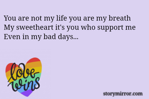 You are not my life you are my breath  My sweetheart it's you who support me  Even in my bad days...