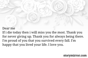 Dear me If i die today then i will miss you the most. Thank you for never giving up. Thank you for always being there. I'm proud of you that you survived every fall. I'm happy that you lived your life. I love you.