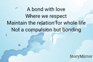 A bond with love  Where we respect  Maintain the relation for whole life  Not a compulsion but bonding