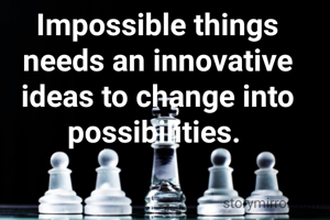 Impossible things needs an innovative ideas to change into possibilities.
