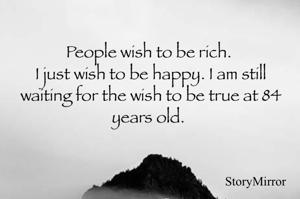 People wish to be rich.  I just wish to be happy. I am still waiting for the wish to be true at 84 years old.