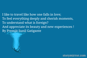 I like to travel like how one falls in love; To feel everything deeply and cherish moments, To understand what is foreign?  And appreciate its beauty and new experiences ! By Premjit Sunil Gatigante