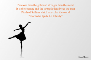 """Precious than the gold and stronger than the metal It is the courage and the strength that drives the man Pinch of Saffron which can color the world """"I for India  Ignite till Infinity"""""""