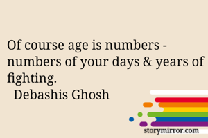 Of course age is numbers - numbers of your days & years of fighting.   Debashis Ghosh